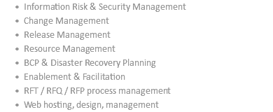 Information Risk & Security Management Change Management Release Management Resource Management BCP & Disaster Recovery Planning Enablement & Facilitation RFT / RFQ / RFP process management Web hosting, design, management