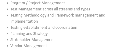 Program / Project Management Test Management across all streams and types Testing Methodology and Framework management and implementation Testing establishment and coordination Planning and Strategy Stakeholder Management Vendor Management