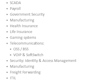 SCADA Payroll Government Security Manufacturing Health Insurance Life Insurance Gaming systems Telecommunications: OSS / BSS VOIP & SoftSwitch Security: Identity & Access Management Manufacturing Freight Forwarding ITIL