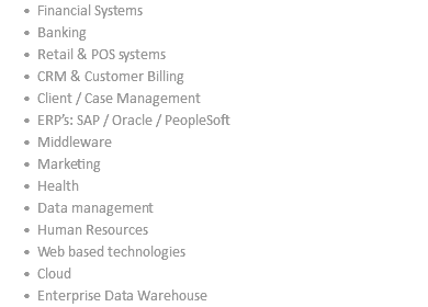 Financial Systems Banking Retail & POS systems CRM & Customer Billing Client / Case Management ERP's: SAP / Oracle / PeopleSoft Middleware Marketing Health Data management Human Resources Web based technologies Cloud Enterprise Data Warehouse
